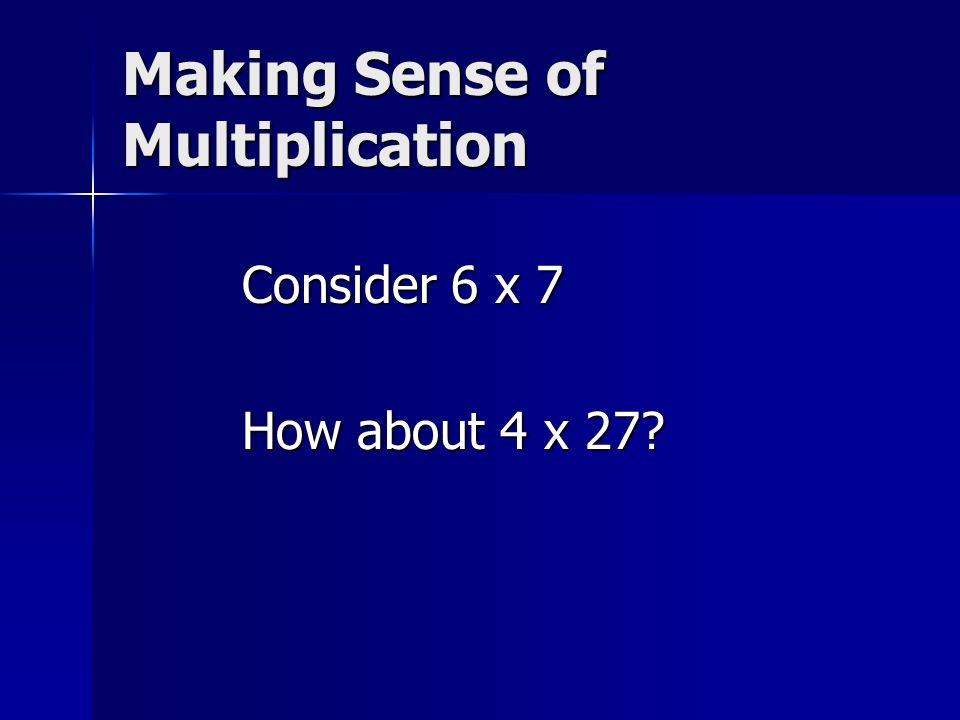 Making Sense of Multiplication Consider 6 x 7 How about 4 x 27