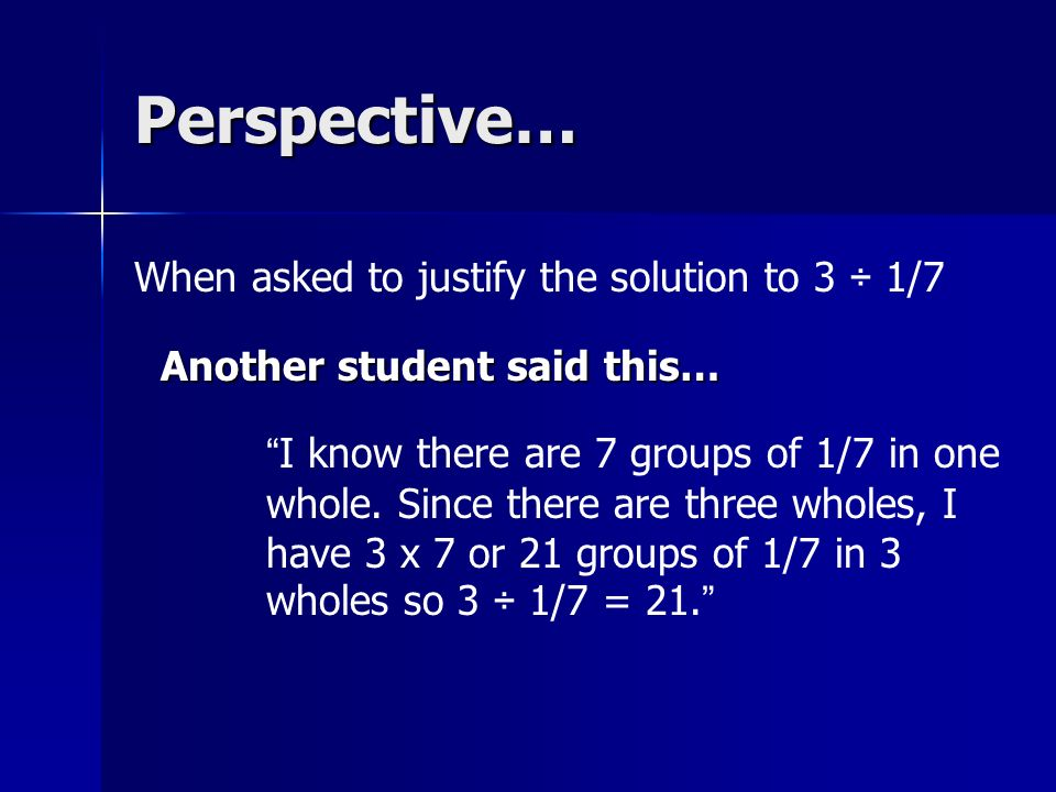 Perspective… Another student said this… When asked to justify the solution to 3 ÷ 1/7 I know there are 7 groups of 1/7 in one whole.