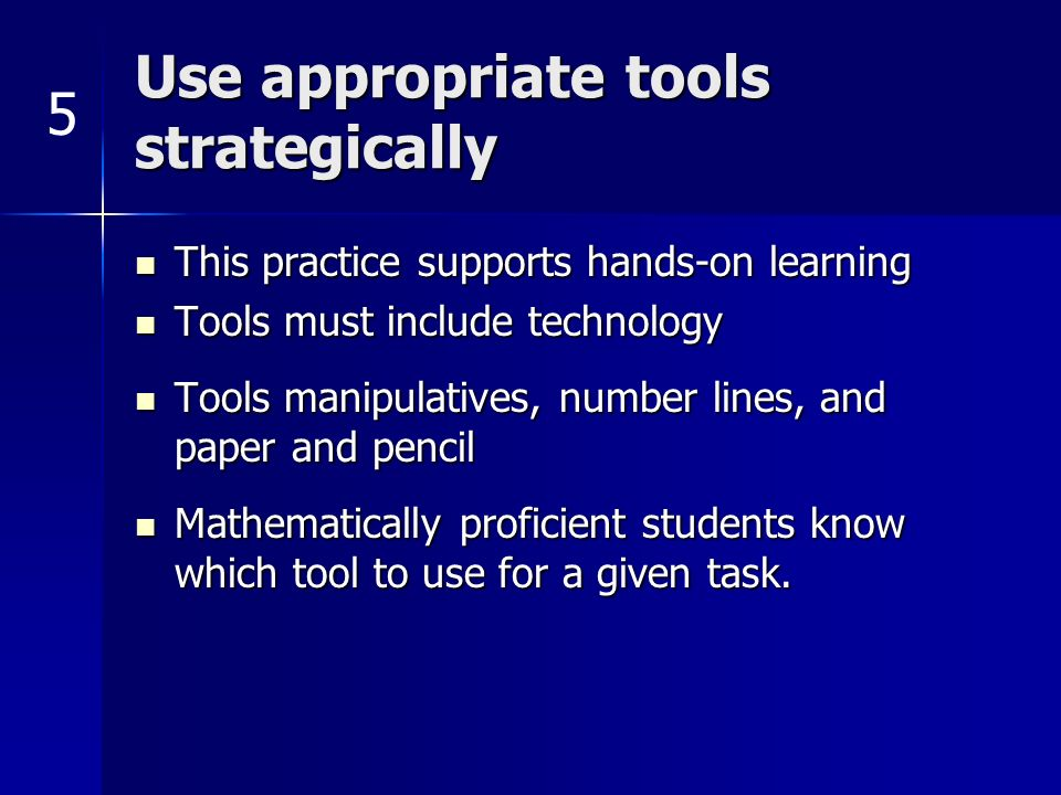 Use appropriate tools strategically This practice supports hands-on learning This practice supports hands-on learning Tools must include technology Tools must include technology Tools manipulatives, number lines, and paper and pencil Tools manipulatives, number lines, and paper and pencil Mathematically proficient students know which tool to use for a given task.