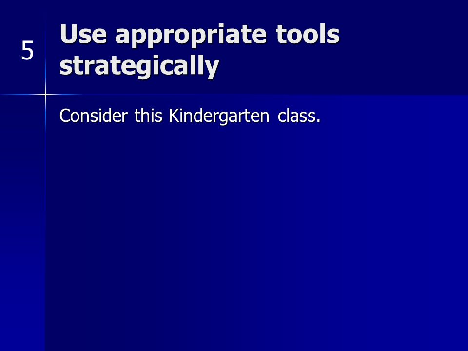 Use appropriate tools strategically Consider this Kindergarten class. 5