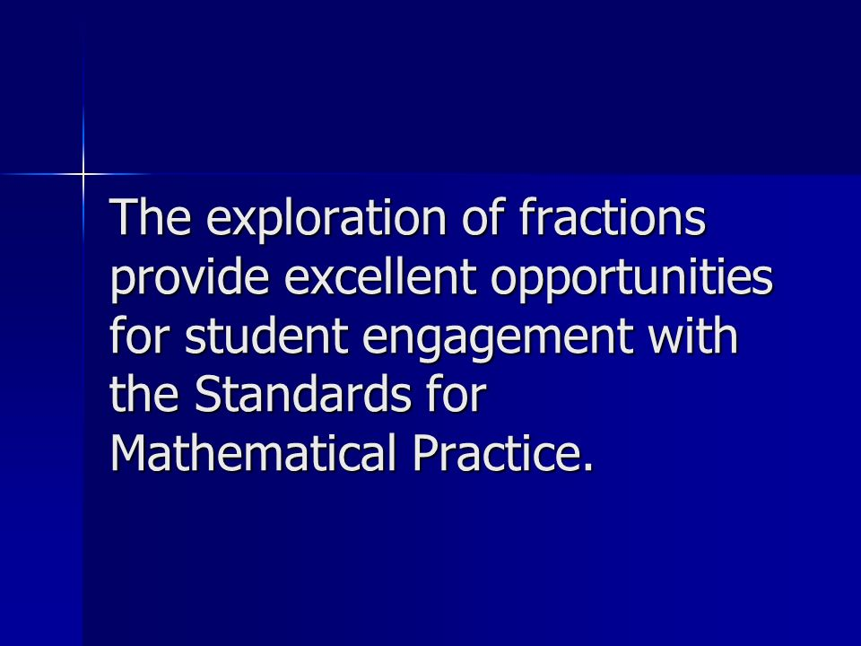 The exploration of fractions provide excellent opportunities for student engagement with the Standards for Mathematical Practice.