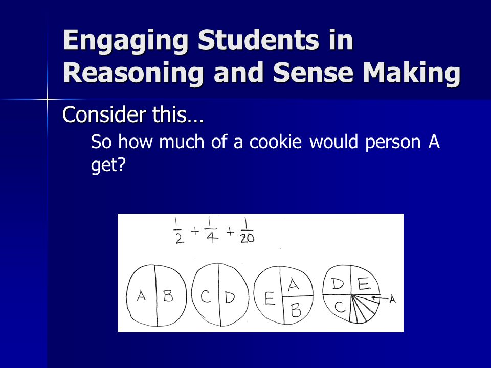 Consider this… So how much of a cookie would person A get? Engaging Students in Reasoning and Sense Making