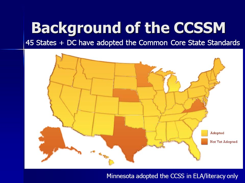 Background of the CCSSM Minnesota adopted the CCSS in ELA/literacy only 45 States + DC have adopted the Common Core State Standards