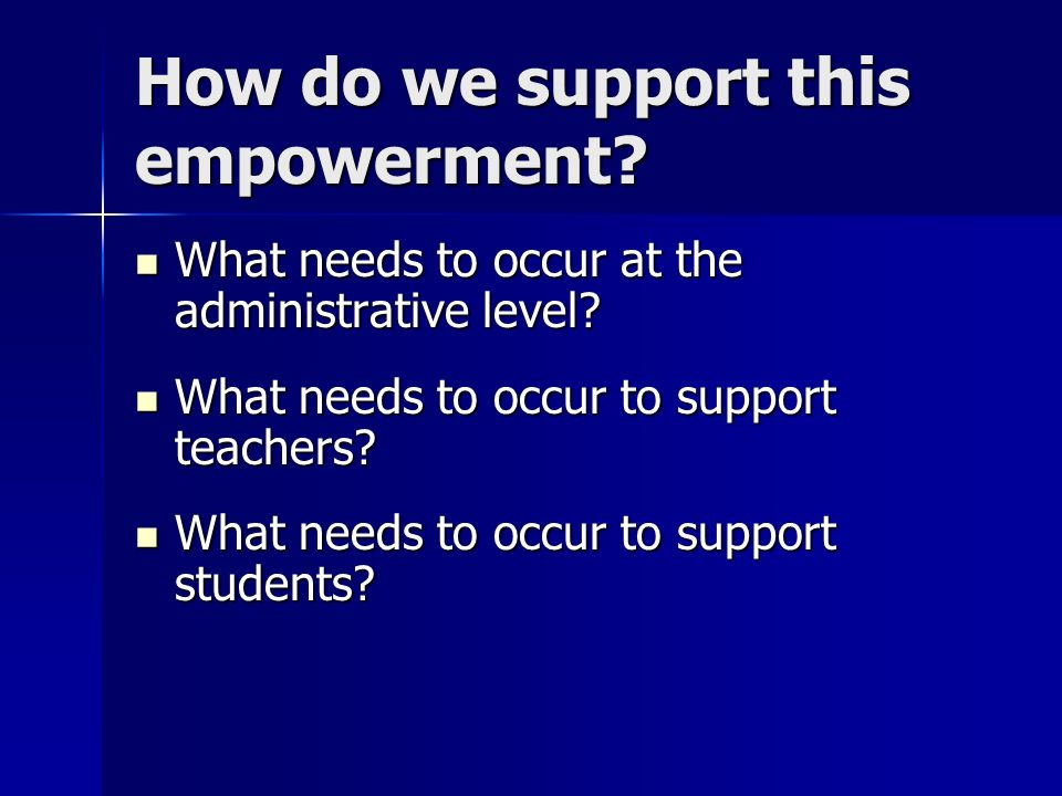 How do we support this empowerment? What needs to occur at the administrative level? What needs to occur at the administrative level? What needs to oc