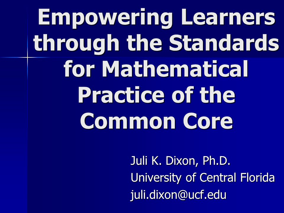 Empowering Learners through the Standards for Mathematical Practice of the Common Core Juli K. Dixon, Ph.D. University of Central Florida juli.dixon@u