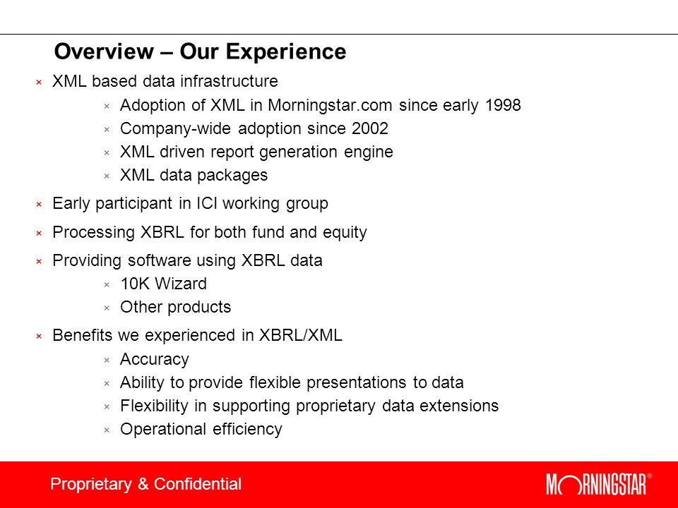 Proprietary & Confidential Overview – Our Experience × XML based data infrastructure × Adoption of XML in Morningstar.com since early 1998 × Company-w