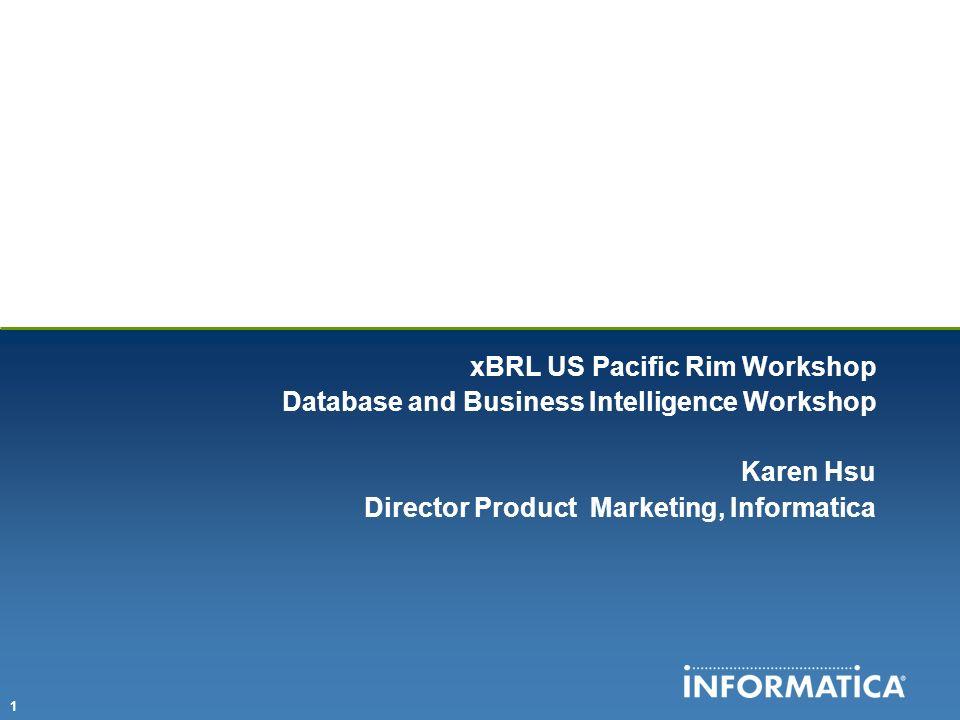 1 xBRL US Pacific Rim Workshop Database and Business Intelligence Workshop Karen Hsu Director Product Marketing, Informatica