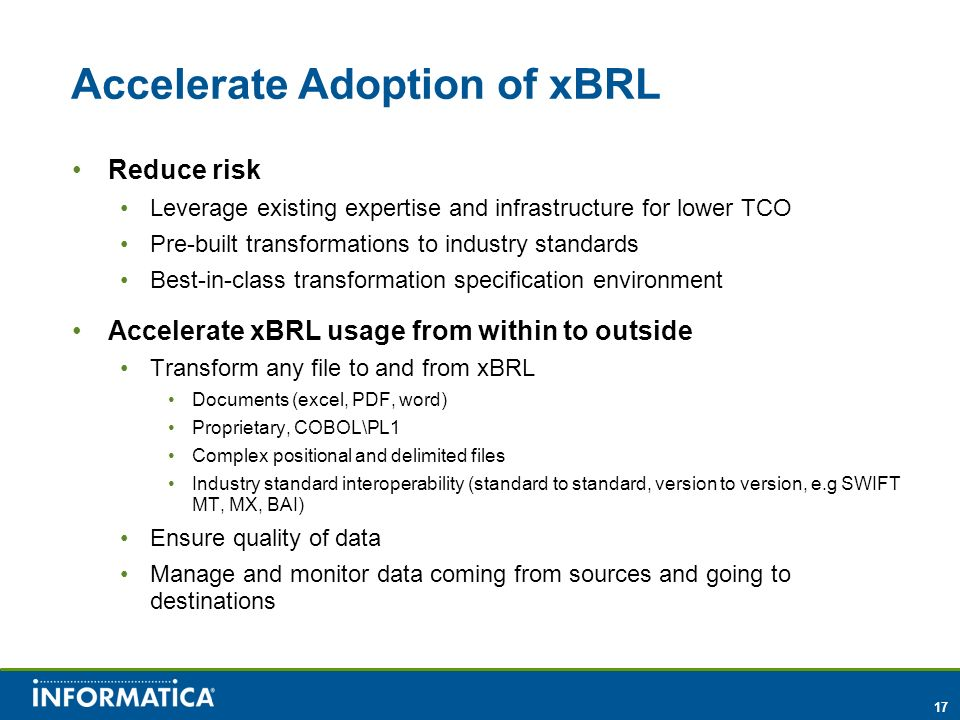 17 Accelerate Adoption of xBRL Reduce risk Leverage existing expertise and infrastructure for lower TCO Pre-built transformations to industry standard