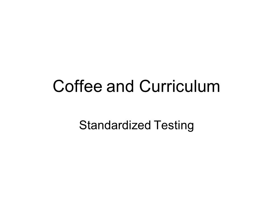Coffee and Curriculum Standardized Testing