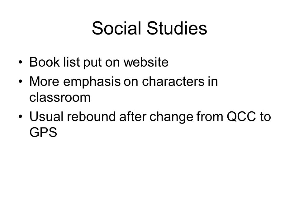 Social Studies Book list put on website More emphasis on characters in classroom Usual rebound after change from QCC to GPS