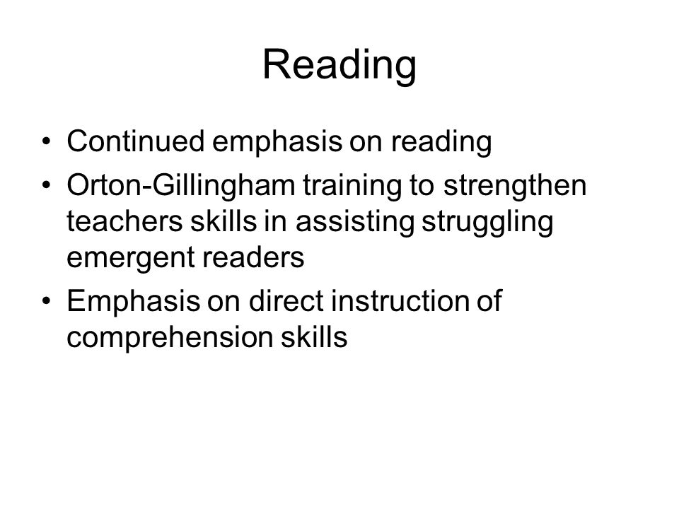 Reading Continued emphasis on reading Orton-Gillingham training to strengthen teachers skills in assisting struggling emergent readers Emphasis on direct instruction of comprehension skills