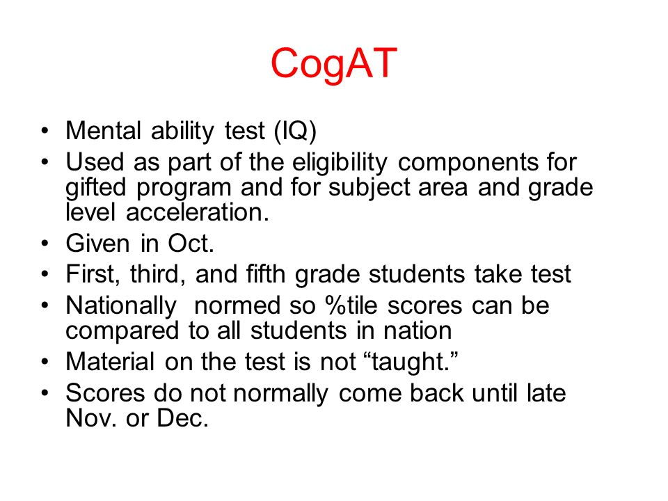 CogAT Mental ability test (IQ) Used as part of the eligibility components for gifted program and for subject area and grade level acceleration.