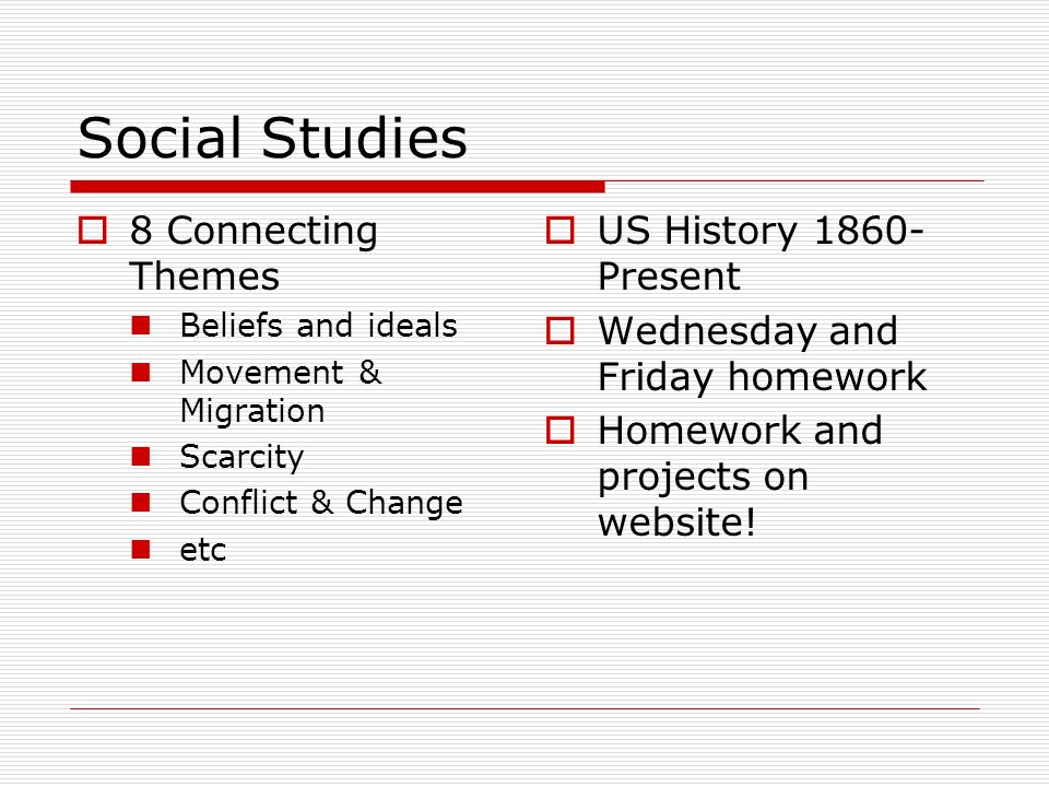 Social Studies 8 Connecting Themes Beliefs and ideals Movement & Migration Scarcity Conflict & Change etc US History Present Wednesday and Friday homework Homework and projects on website!