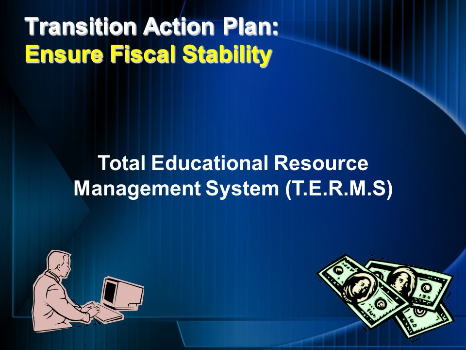 Transition Action Plan: Ensure Fiscal Stability Total Educational Resource Management System (T.E.R.M.S)
