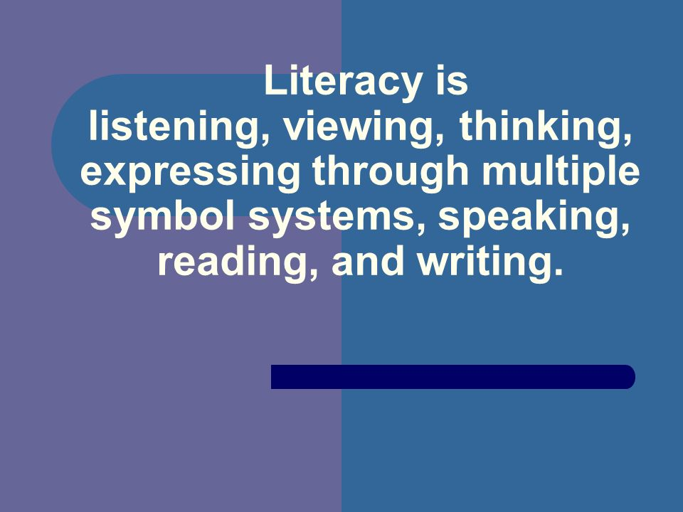 Literacy is listening, viewing, thinking, expressing through multiple symbol systems, speaking, reading, and writing.