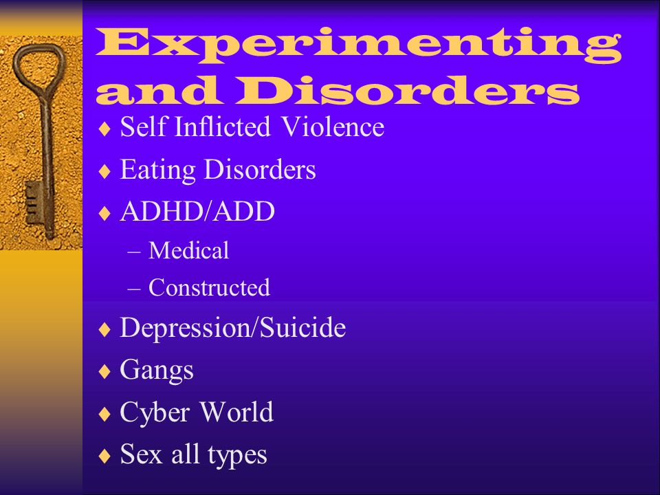 Experimenting and Disorders Self Inflicted Violence Eating Disorders ADHD/ADD –Medical –Constructed Depression/Suicide Gangs Cyber World Sex all types