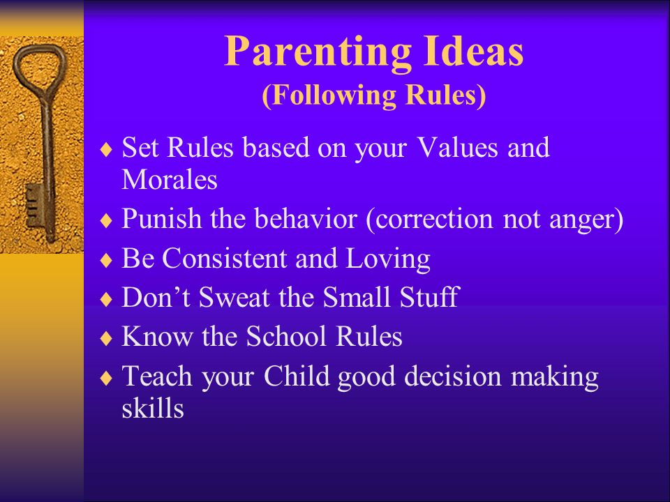Parenting Ideas (Following Rules) Set Rules based on your Values and Morales Punish the behavior (correction not anger) Be Consistent and Loving Dont Sweat the Small Stuff Know the School Rules Teach your Child good decision making skills