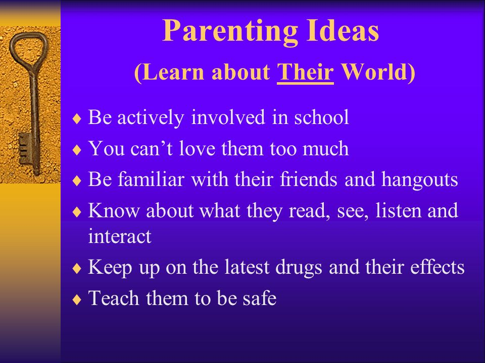 Parenting Ideas (Learn about Their World) Be actively involved in school You cant love them too much Be familiar with their friends and hangouts Know about what they read, see, listen and interact Keep up on the latest drugs and their effects Teach them to be safe