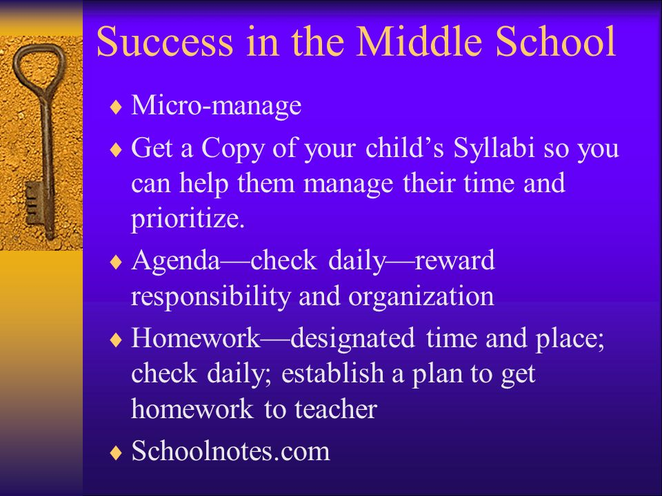 Success in the Middle School Micro-manage Get a Copy of your childs Syllabi so you can help them manage their time and prioritize.