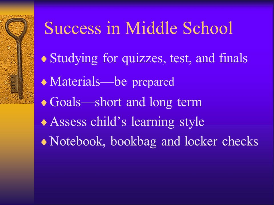 Success in Middle School Studying for quizzes, test, and finals Materialsbe prepared Goalsshort and long term Assess childs learning style Notebook, bookbag and locker checks