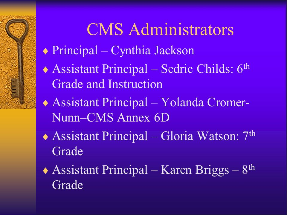 CMS Administrators Principal – Cynthia Jackson Assistant Principal – Sedric Childs: 6 th Grade and Instruction Assistant Principal – Yolanda Cromer- Nunn–CMS Annex 6D Assistant Principal – Gloria Watson: 7 th Grade Assistant Principal – Karen Briggs – 8 th Grade