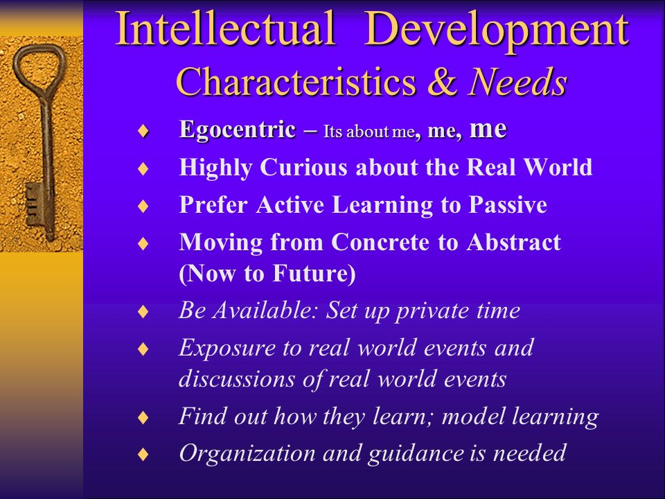 Intellectual Development Characteristics & Needs Egocentric – Its about me, me, me Egocentric – Its about me, me, me Highly Curious about the Real World Prefer Active Learning to Passive Moving from Concrete to Abstract (Now to Future) Be Available: Set up private time Exposure to real world events and discussions of real world events Find out how they learn; model learning Organization and guidance is needed