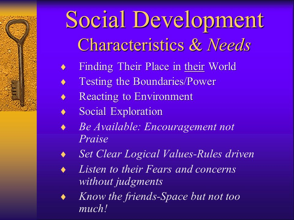 Social Development Characteristics & Needs Finding Their Place in their World Finding Their Place in their World Testing the Boundaries/Power Testing the Boundaries/Power Reacting to Environment Reacting to Environment Social Exploration Social Exploration Be Available: Encouragement not Praise Set Clear Logical Values-Rules driven Listen to their Fears and concerns without judgments Know the friends-Space but not too much!