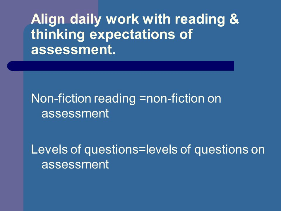 Align daily work with reading & thinking expectations of assessment. Non-fiction reading =non-fiction on assessment Levels of questions=levels of ques