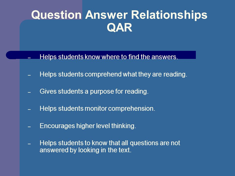 Question Answer Relationships QAR – Helps students know where to find the answers. – Helps students comprehend what they are reading. – Gives students