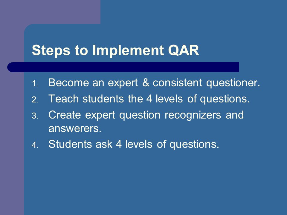 Steps to Implement QAR 1. Become an expert & consistent questioner. 2. Teach students the 4 levels of questions. 3. Create expert question recognizers