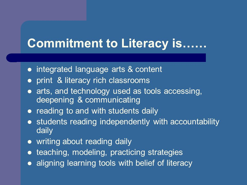Commitment to Literacy is…… integrated language arts & content print & literacy rich classrooms arts, and technology used as tools accessing, deepening & communicating reading to and with students daily students reading independently with accountability daily writing about reading daily teaching, modeling, practicing strategies aligning learning tools with belief of literacy