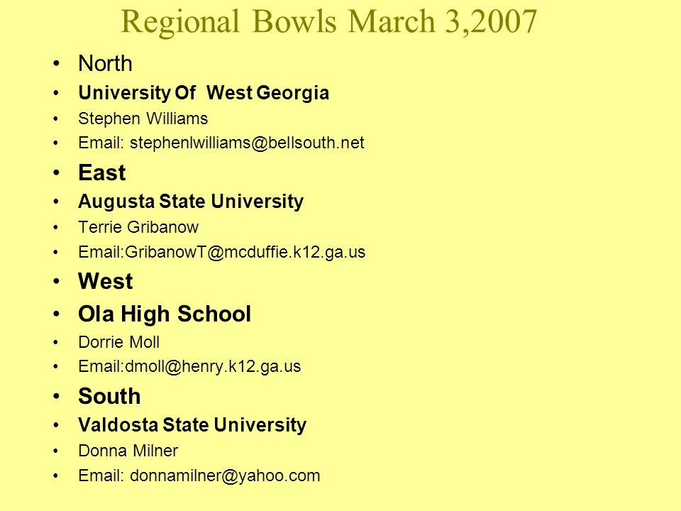 Regional Bowls March 3,2007 North University Of West Georgia Stephen Williams Email: stephenlwilliams@bellsouth.net East Augusta State University Terrie Gribanow Email:GribanowT@mcduffie.k12.ga.us West Ola High School Dorrie Moll Email:dmoll@henry.k12.ga.us South Valdosta State University Donna Milner Email: donnamilner@yahoo.com