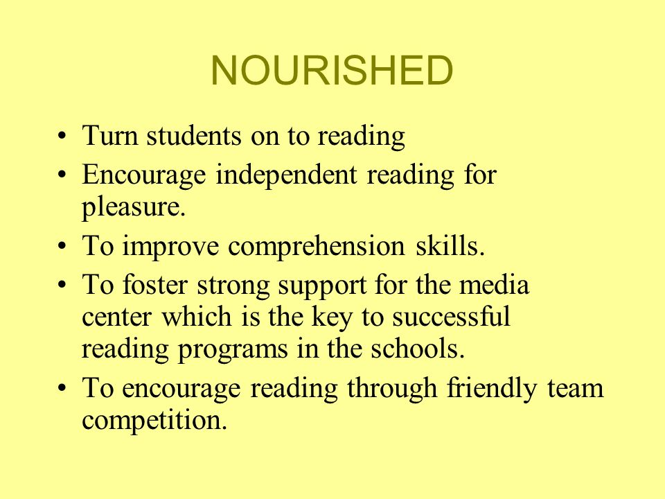 NOURISHED Turn students on to reading Encourage independent reading for pleasure. To improve comprehension skills. To foster strong support for the me