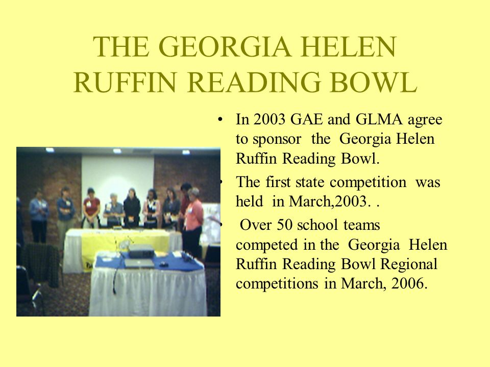 THE GEORGIA HELEN RUFFIN READING BOWL In 2003 GAE and GLMA agree to sponsor the Georgia Helen Ruffin Reading Bowl.