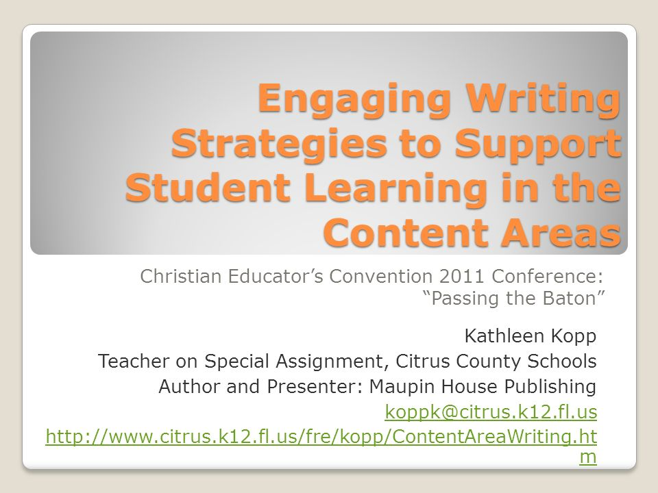 Engaging Writing Strategies to Support Student Learning in the Content Areas Christian Educators Convention 2011 Conference: Passing the Baton Kathleen Kopp Teacher on Special Assignment, Citrus County Schools Author and Presenter: Maupin House Publishing koppk@citrus.k12.fl.us http://www.citrus.k12.fl.us/fre/kopp/ContentAreaWriting.ht m