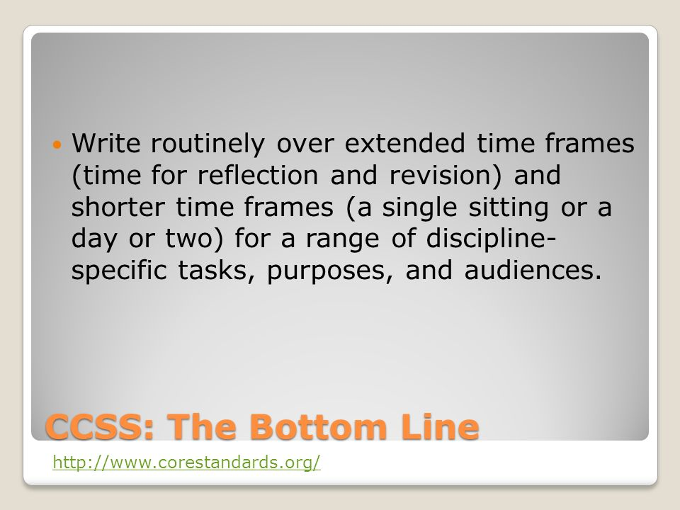 CCSS: The Bottom Line Write routinely over extended time frames (time for reflection and revision) and shorter time frames (a single sitting or a day or two) for a range of discipline- specific tasks, purposes, and audiences.