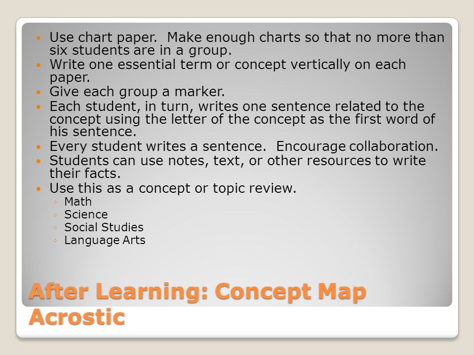 After Learning: Concept Map Acrostic Use chart paper. Make enough charts so that no more than six students are in a group. Write one essential term or