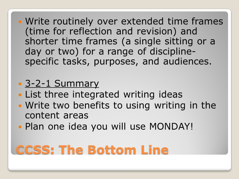 CCSS: The Bottom Line Write routinely over extended time frames (time for reflection and revision) and shorter time frames (a single sitting or a day