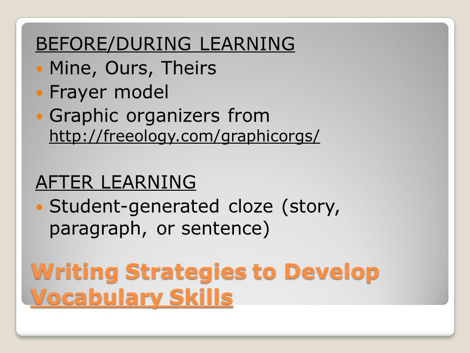 Writing Strategies to Develop Vocabulary Skills BEFORE/DURING LEARNING Mine, Ours, Theirs Frayer model Graphic organizers from http://freeology.com/graphicorgs/ AFTER LEARNING Student-generated cloze (story, paragraph, or sentence)