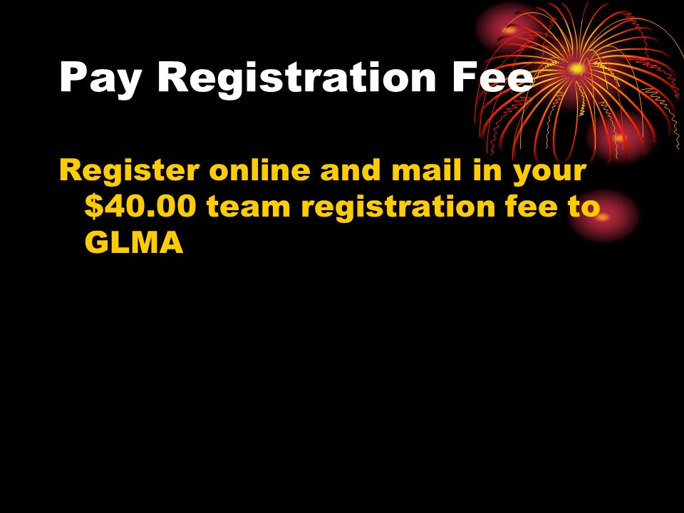 Pay Registration Fee Register online and mail in your $40.00 team registration fee to GLMA