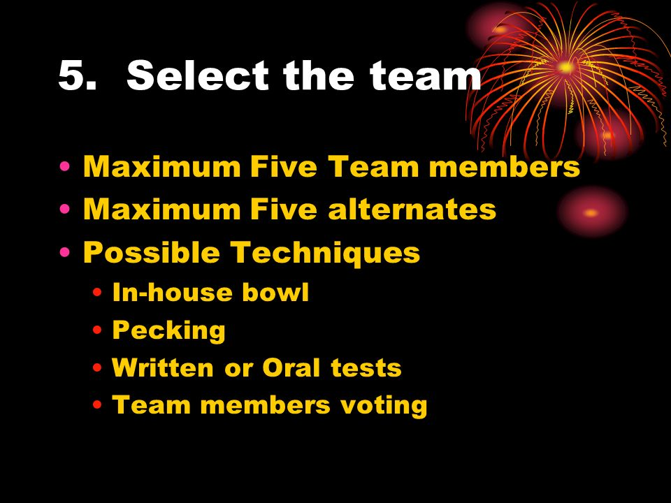 5. Select the team Maximum Five Team members Maximum Five alternates Possible Techniques In-house bowl Pecking Written or Oral tests Team members voti