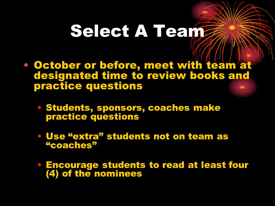 Select A Team October or before, meet with team at designated time to review books and practice questions Students, sponsors, coaches make practice questions Use extra students not on team as coaches Encourage students to read at least four (4) of the nominees