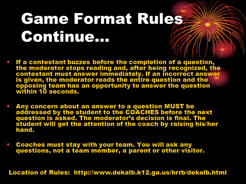Game Format Rules Continue… If a contestant buzzes before the completion of a question, the moderator stops reading and, after being recognized, the c