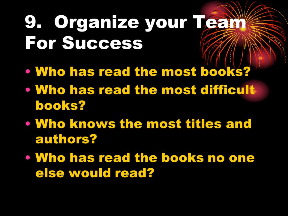 9. Organize your Team For Success Who has read the most books? Who has read the most difficult books? Who knows the most titles and authors? Who has r