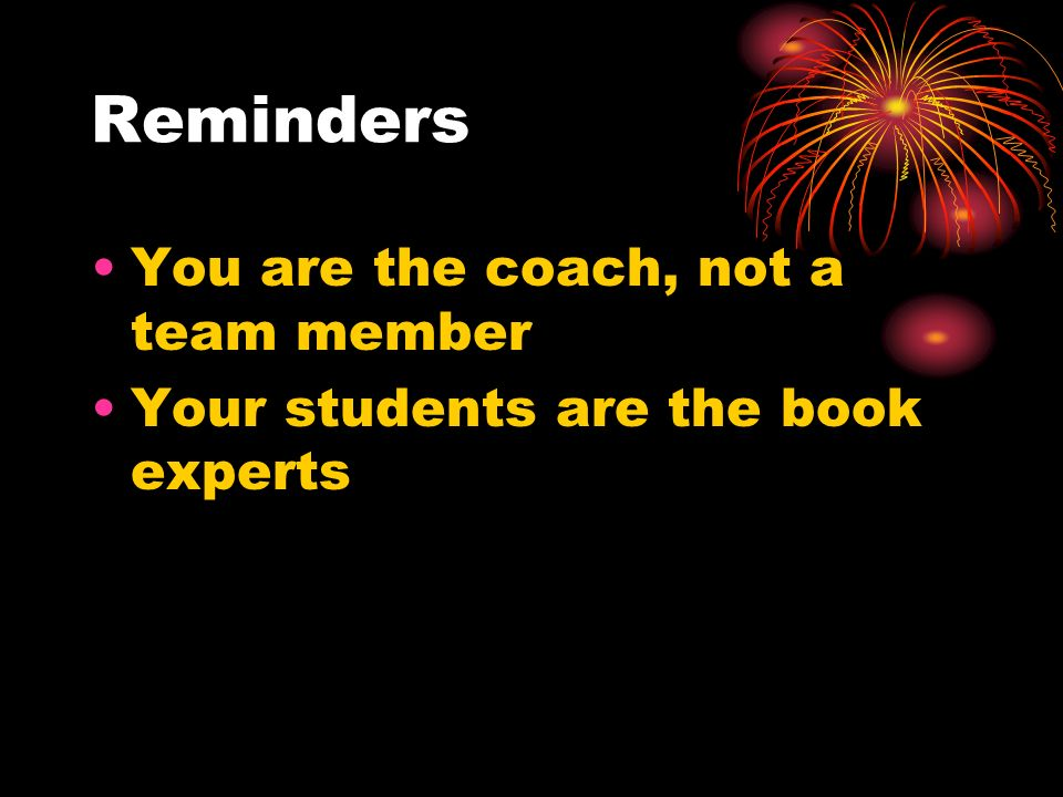 Reminders You are the coach, not a team member Your students are the book experts