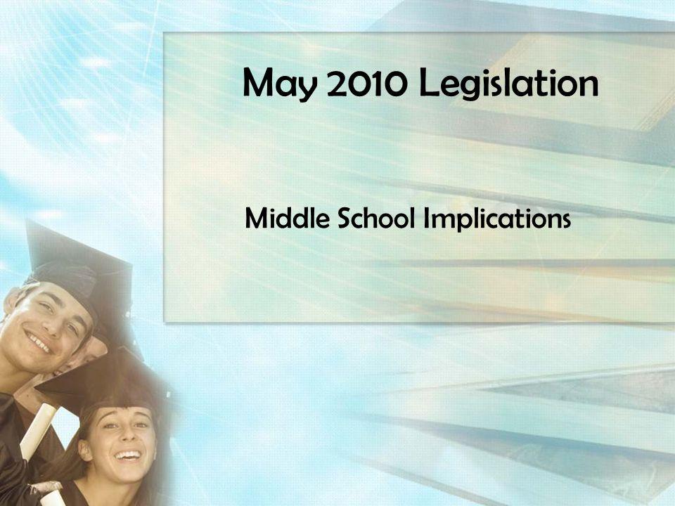 May 2010 Legislation Middle School Implications