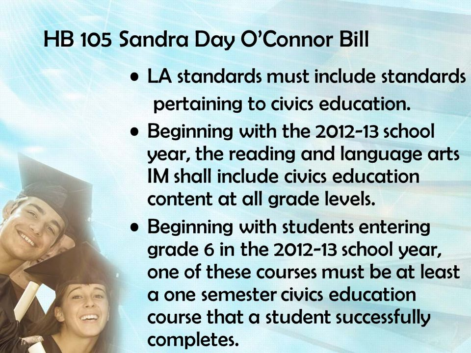 HB 105 Sandra Day OConnor Bill LA standards must include standards pertaining to civics education. Beginning with the 2012-13 school year, the reading