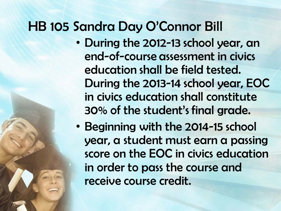HB 105 Sandra Day OConnor Bill During the 2012-13 school year, an end-of-course assessment in civics education shall be field tested. During the 2013-