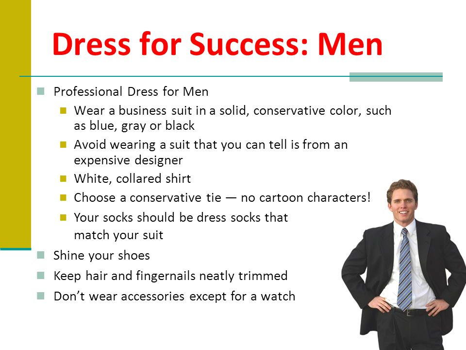 Dress for Success: Men Professional Dress for Men Wear a business suit in a solid, conservative color, such as blue, gray or black Avoid wearing a sui