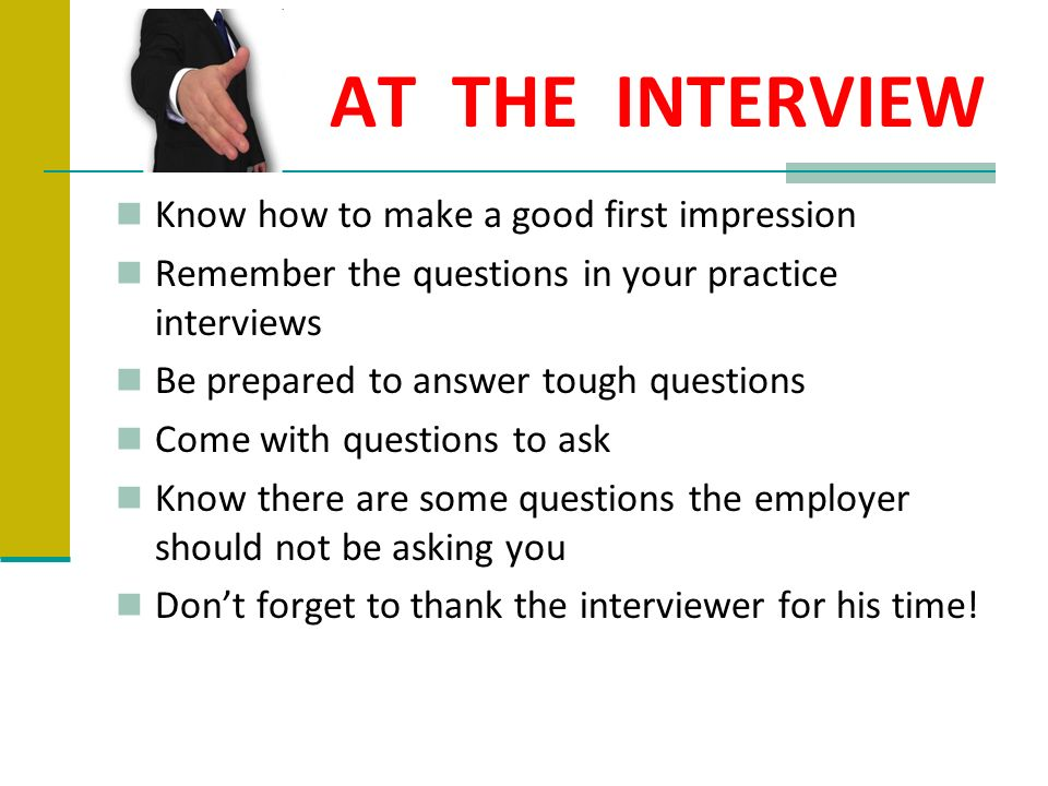 AT THE INTERVIEW Know how to make a good first impression Remember the questions in your practice interviews Be prepared to answer tough questions Com